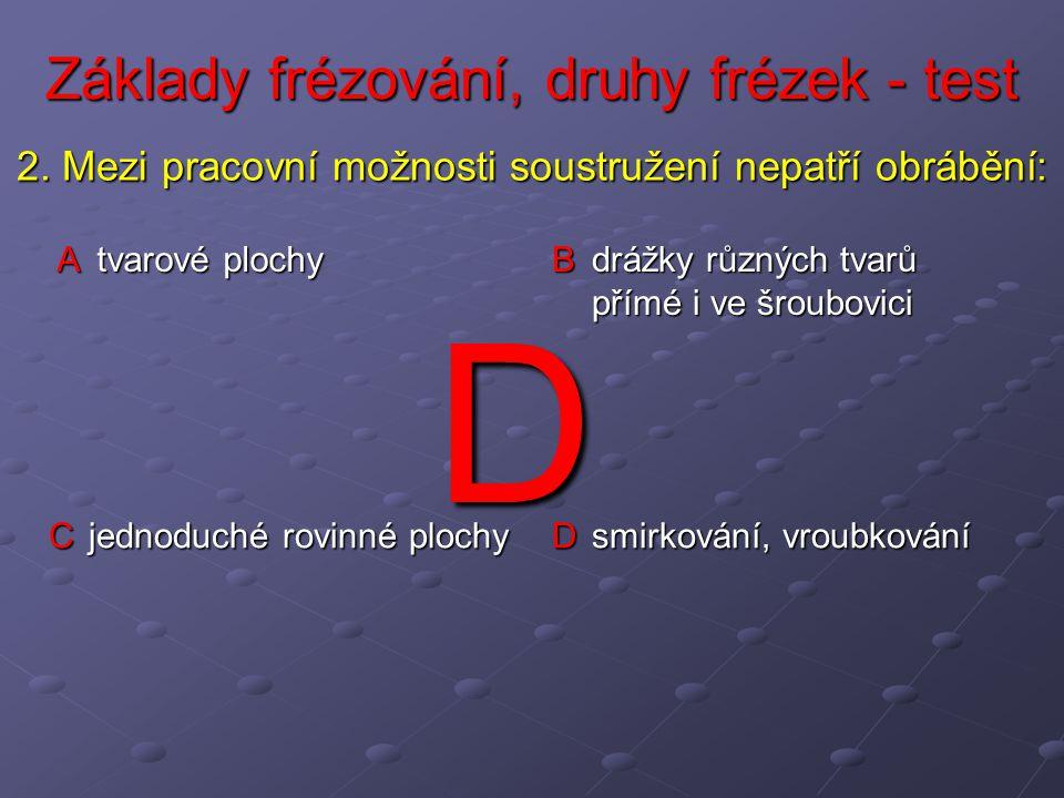 Základy frézování, druhy frézek - test A tvarové plochy B drážky různých tvarů přímé i ve šroubovici C jednoduché rovinné plochy D smirkování, vroubkování 2.