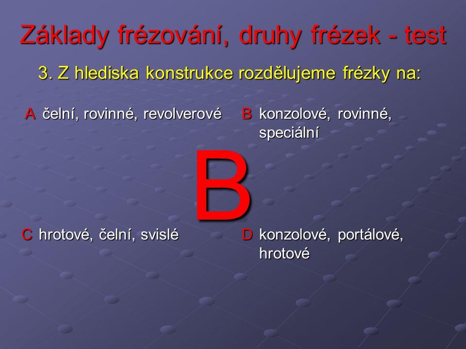 Základy frézování, druhy frézek - test A čelní, rovinné, revolverové B konzolové, rovinné, speciální C hrotové, čelní, svislé D konzolové, portálové, hrotové 3.