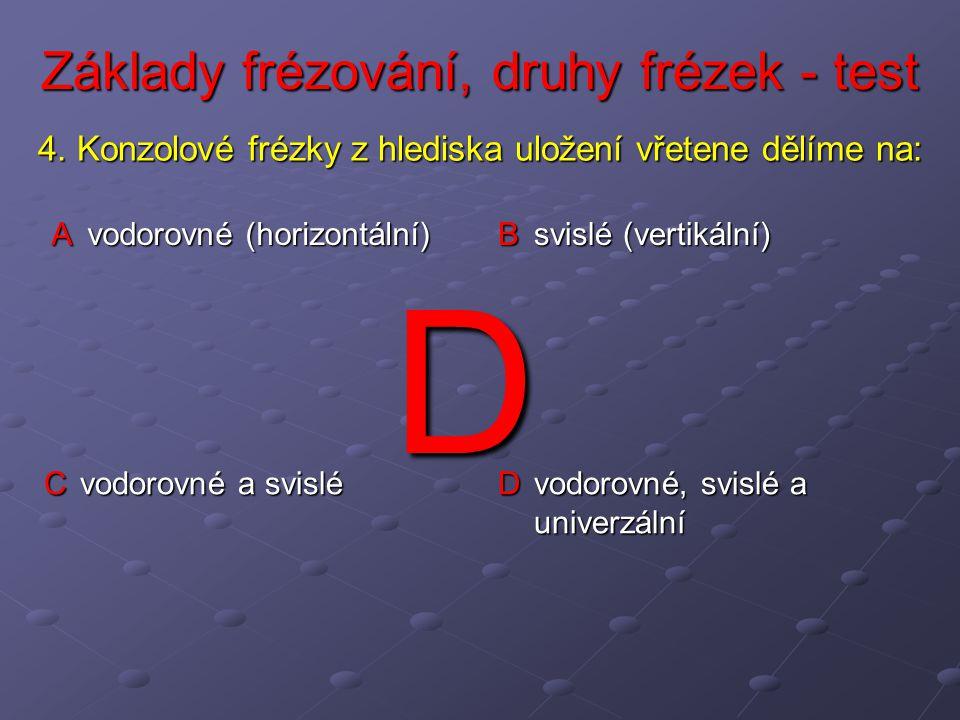 Základy frézování, druhy frézek - test A vodorovné (horizontální) B svislé (vertikální) C vodorovné a svislé D vodorovné, svislé a univerzální 4.