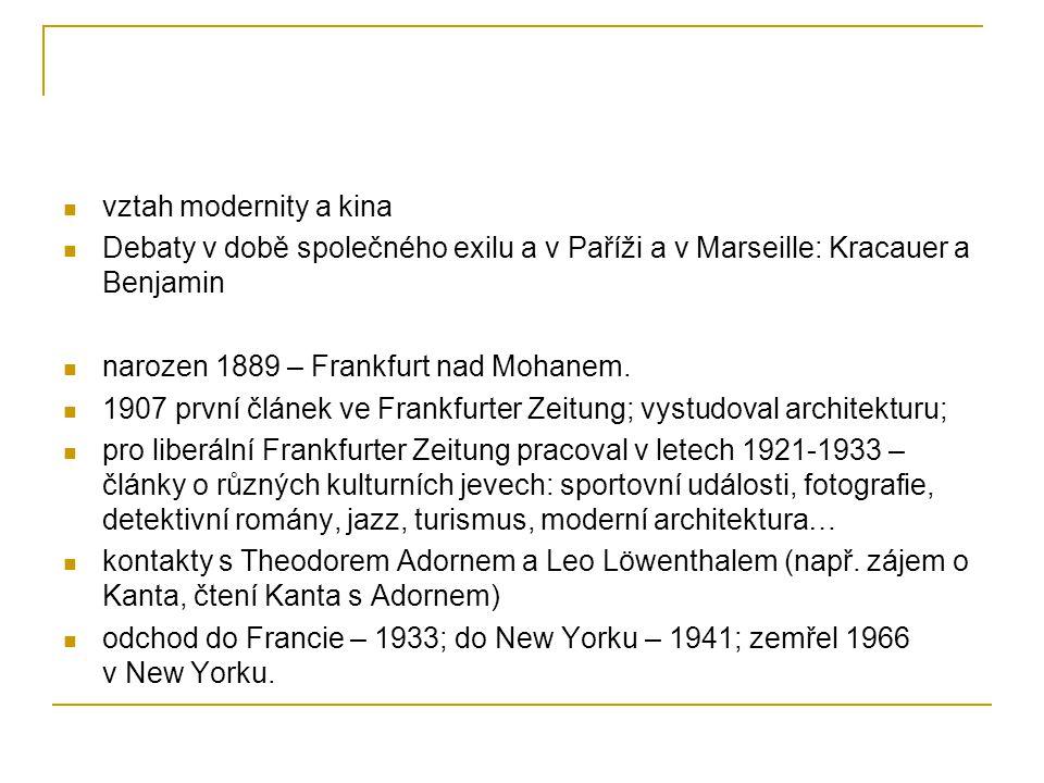 vztah modernity a kina Debaty v době společného exilu a v Paříži a v Marseille: Kracauer a Benjamin narozen 1889 – Frankfurt nad Mohanem. 1907 první č