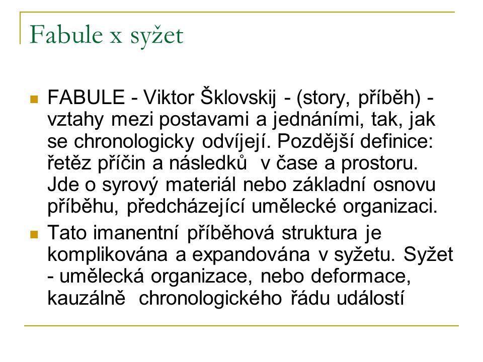 Fabule x syžet FABULE - Viktor Šklovskij - (story, příběh) - vztahy mezi postavami a jednáními, tak, jak se chronologicky odvíjejí. Pozdější definice: