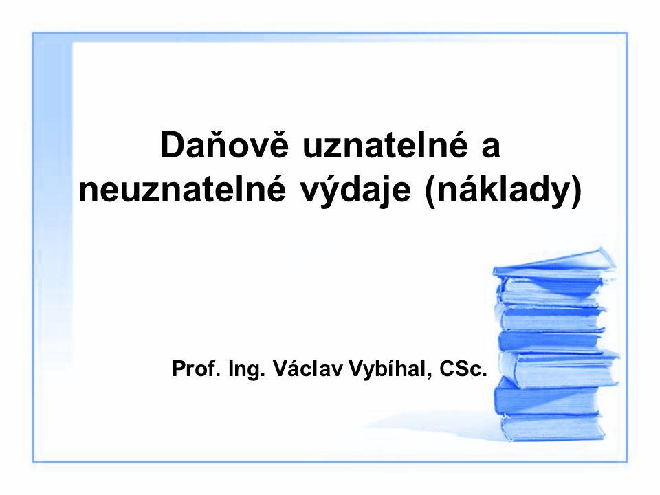 Daňově uznatelné a neuznatelné výdaje (náklady) Prof. Ing. Václav Vybíhal, CSc.