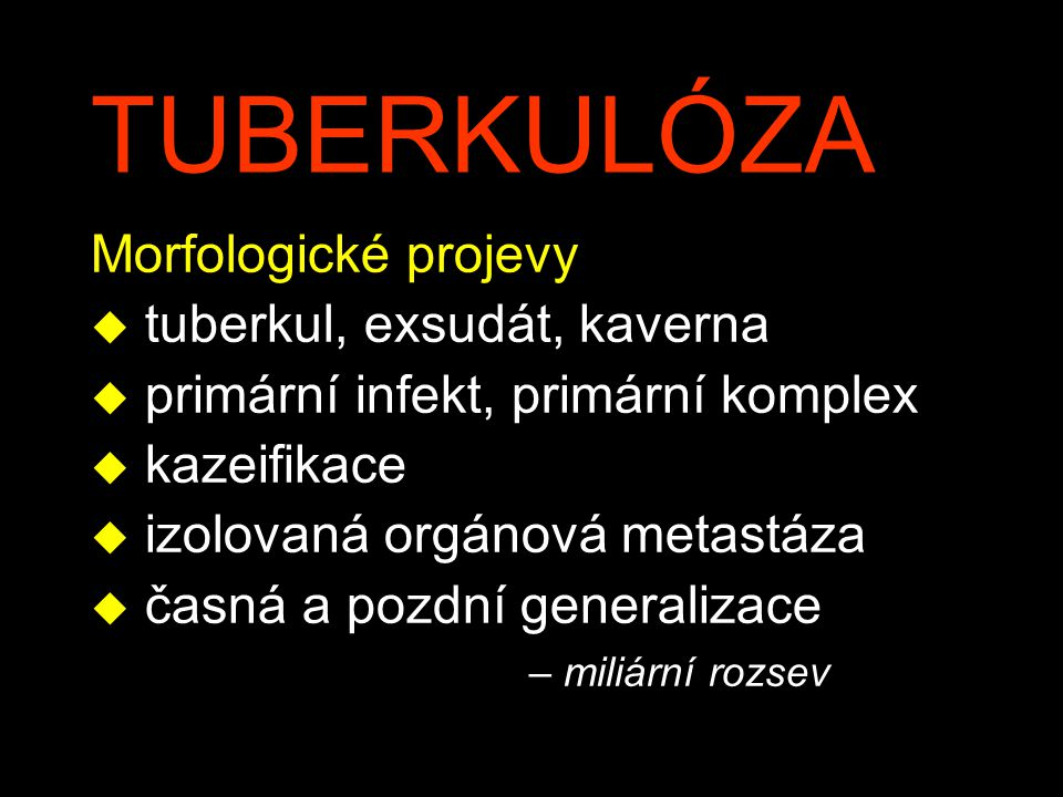 TUBERKULÓZA Morfologické projevy u tuberkul, exsudát, kaverna u primární infekt, primární komplex u kazeifikace u izolovaná orgánová metastáza u časná