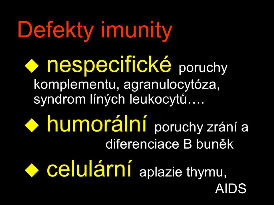 Defekty imunity u nespecifické poruchy komplementu, agranulocytóza, syndrom líných leukocytů…. u humorální poruchy zrání a diferenciace B buněk u celu