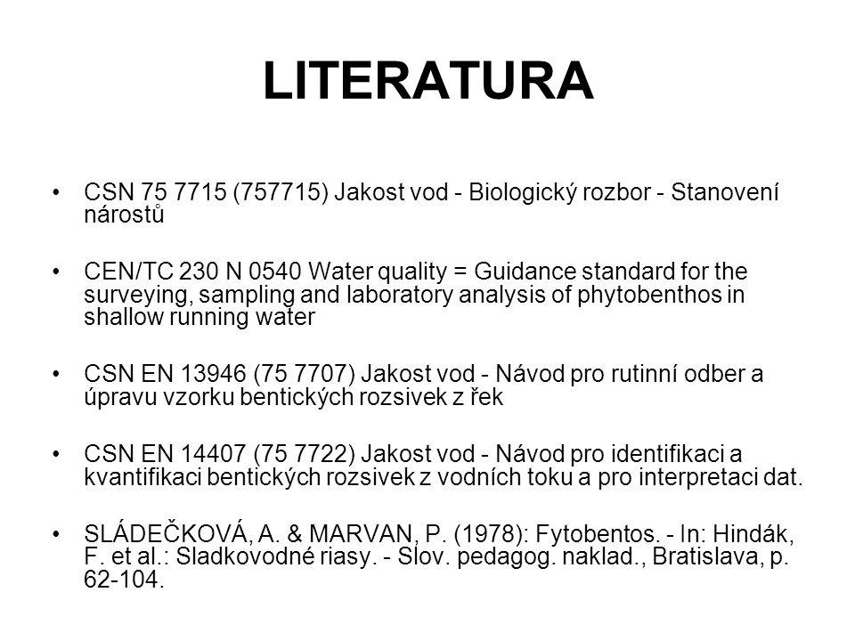 LITERATURA CSN 75 7715 (757715) Jakost vod - Biologický rozbor - Stanovení nárostů CEN/TC 230 N 0540 Water quality = Guidance standard for the surveying, sampling and laboratory analysis of phytobenthos in shallow running water CSN EN 13946 (75 7707) Jakost vod - Návod pro rutinní odber a úpravu vzorku bentických rozsivek z řek CSN EN 14407 (75 7722) Jakost vod - Návod pro identifikaci a kvantifikaci bentických rozsivek z vodních toku a pro interpretaci dat.