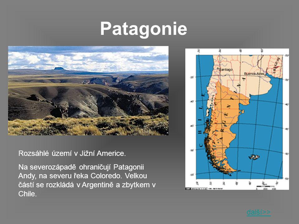 Patagonie Rozsáhlé území v Jižní Americe. Na severozápadě ohraničují Patagonii Andy, na severu řeka Coloredo. Velkou částí se rozkládá v Argentině a z