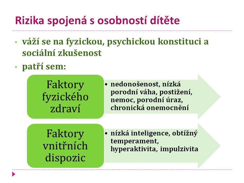Rizika spojená s osobností dítěte váží se na fyzickou, psychickou konstituci a sociální zkušenost patří sem: nedonošenost, nízká porodní váha, postižení, nemoc, porodní úraz, chronická onemocnění Faktory fyzického zdraví nízká inteligence, obtížný temperament, hyperaktivita, impulzivita Faktory vnitřních dispozic