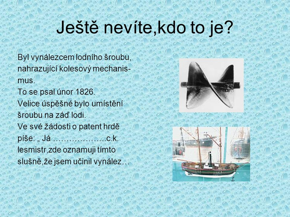 Ještě nevíte,kdo to je? Byl vynálezcem lodního šroubu, nahrazující kolesový mechanis- mus. To se psal únor 1826. Velice úspěšné bylo umístění šroubu n