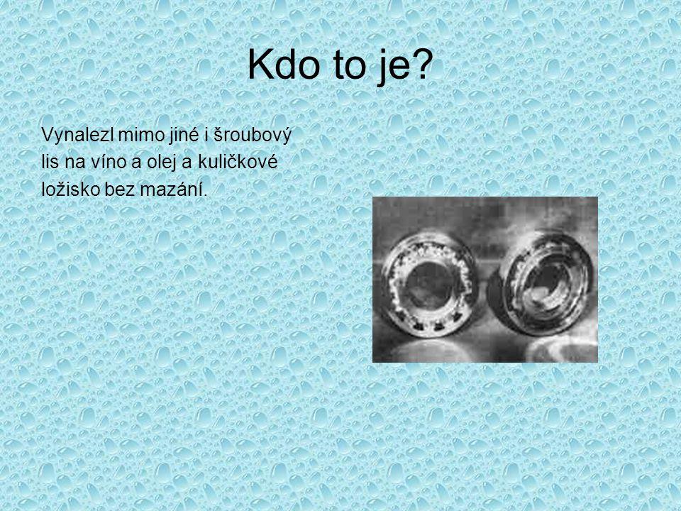 Kdo to je Vynalezl mimo jiné i šroubový lis na víno a olej a kuličkové ložisko bez mazání.