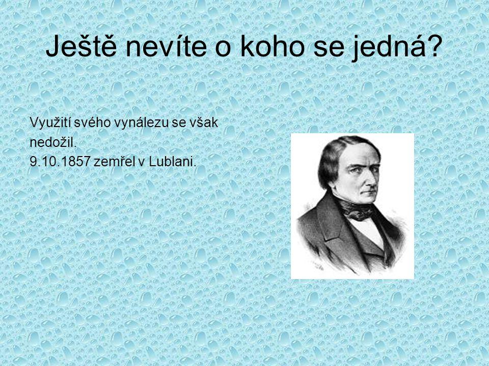 Ještě nevíte o koho se jedná Využití svého vynálezu se však nedožil. 9.10.1857 zemřel v Lublani.