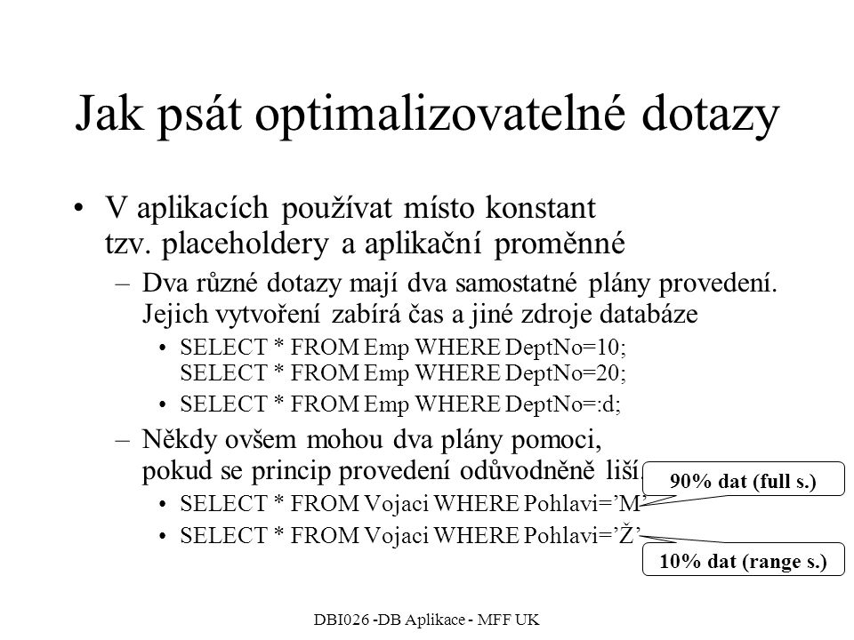DBI026 -DB Aplikace - MFF UK Jak psát optimalizovatelné dotazy V aplikacích používat místo konstant tzv. placeholdery a aplikační proměnné –Dva různé