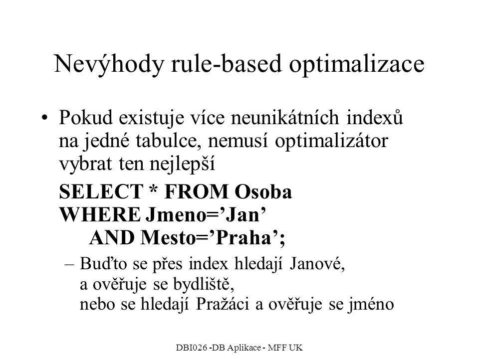 DBI026 -DB Aplikace - MFF UK Nevýhody rule-based optimalizace Pokud existuje více neunikátních indexů na jedné tabulce, nemusí optimalizátor vybrat ten nejlepší SELECT * FROM Osoba WHERE Jmeno='Jan' AND Mesto='Praha'; –Buďto se přes index hledají Janové, a ověřuje se bydliště, nebo se hledají Pražáci a ověřuje se jméno