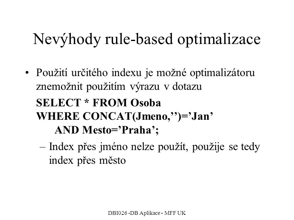 DBI026 -DB Aplikace - MFF UK Nevýhody rule-based optimalizace Použití určitého indexu je možné optimalizátoru znemožnit použitím výrazu v dotazu SELECT * FROM Osoba WHERE CONCAT(Jmeno,'')='Jan' AND Mesto='Praha'; –Index přes jméno nelze použít, použije se tedy index přes město