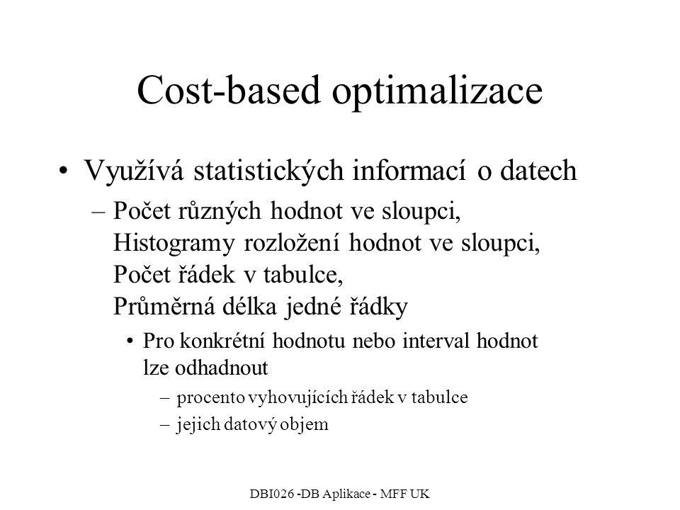 DBI026 -DB Aplikace - MFF UK Cost-based optimalizace Využívá statistických informací o datech –Počet různých hodnot ve sloupci, Histogramy rozložení hodnot ve sloupci, Počet řádek v tabulce, Průměrná délka jedné řádky Pro konkrétní hodnotu nebo interval hodnot lze odhadnout –procento vyhovujících řádek v tabulce –jejich datový objem