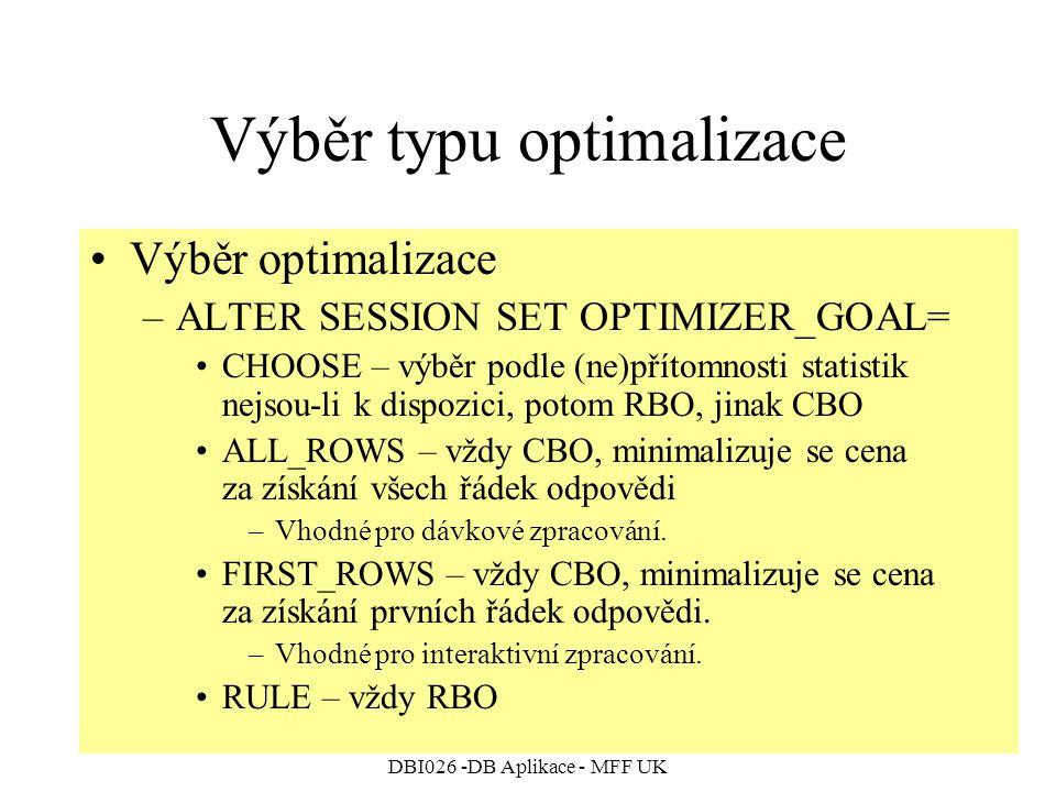 DBI026 -DB Aplikace - MFF UK Výběr typu optimalizace Výběr optimalizace –ALTER SESSION SET OPTIMIZER_GOAL= CHOOSE – výběr podle (ne)přítomnosti statistik nejsou-li k dispozici, potom RBO, jinak CBO ALL_ROWS – vždy CBO, minimalizuje se cena za získání všech řádek odpovědi –Vhodné pro dávkové zpracování.