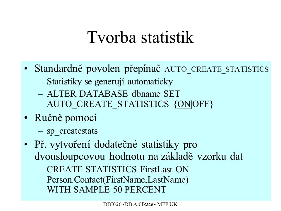 DBI026 -DB Aplikace - MFF UK Tvorba statistik Standardně povolen přepínač AUTO_CREATE_STATISTICS –Statistiky se generují automaticky –ALTER DATABASE d