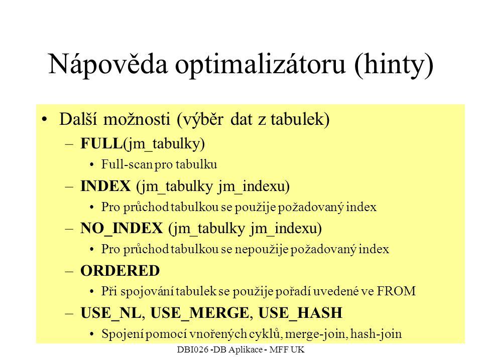 DBI026 -DB Aplikace - MFF UK Nápověda optimalizátoru (hinty) Další možnosti (výběr dat z tabulek) –FULL(jm_tabulky) Full-scan pro tabulku –INDEX (jm_tabulky jm_indexu) Pro průchod tabulkou se použije požadovaný index –NO_INDEX (jm_tabulky jm_indexu) Pro průchod tabulkou se nepoužije požadovaný index –ORDERED Při spojování tabulek se použije pořadí uvedené ve FROM –USE_NL, USE_MERGE, USE_HASH Spojení pomocí vnořených cyklů, merge-join, hash-join