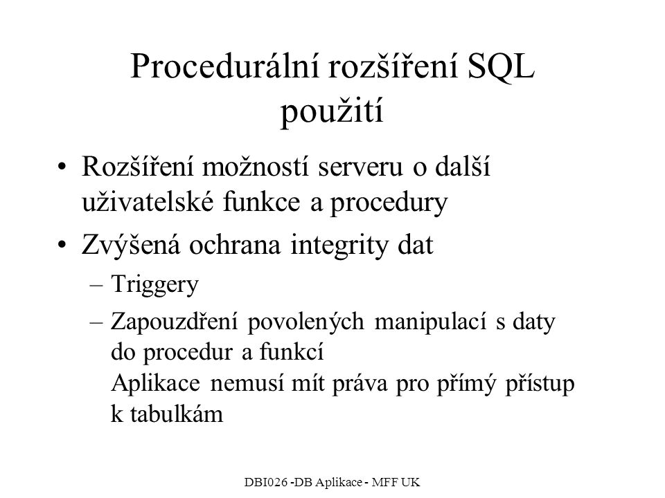 DBI026 -DB Aplikace - MFF UK Procedurální rozšíření SQL použití Rozšíření možností serveru o další uživatelské funkce a procedury Zvýšená ochrana integrity dat –Triggery –Zapouzdření povolených manipulací s daty do procedur a funkcí Aplikace nemusí mít práva pro přímý přístup k tabulkám