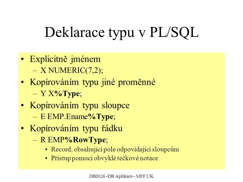 DBI026 -DB Aplikace - MFF UK Deklarace typu v PL/SQL Explicitně jménem –X NUMERIC(7,2); Kopírováním typu jiné proměnné –Y X%Type; Kopírováním typu sloupce –E EMP.Ename%Type; Kopírováním typu řádku –R EMP%RowType; Record, obsahující pole odpovídající sloupcům Přístup pomocí obvyklé tečkové notace