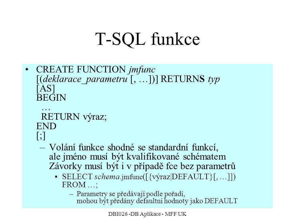 DBI026 -DB Aplikace - MFF UK T-SQL funkce CREATE FUNCTION jmfunc [(deklarace_parametru [, …])] RETURNS typ [AS] BEGIN … RETURN výraz; END [;] –Volání funkce shodné se standardní funkcí, ale jméno musí být kvalifikované schématem Závorky musí být i v případě fce bez parametrů SELECT schema.