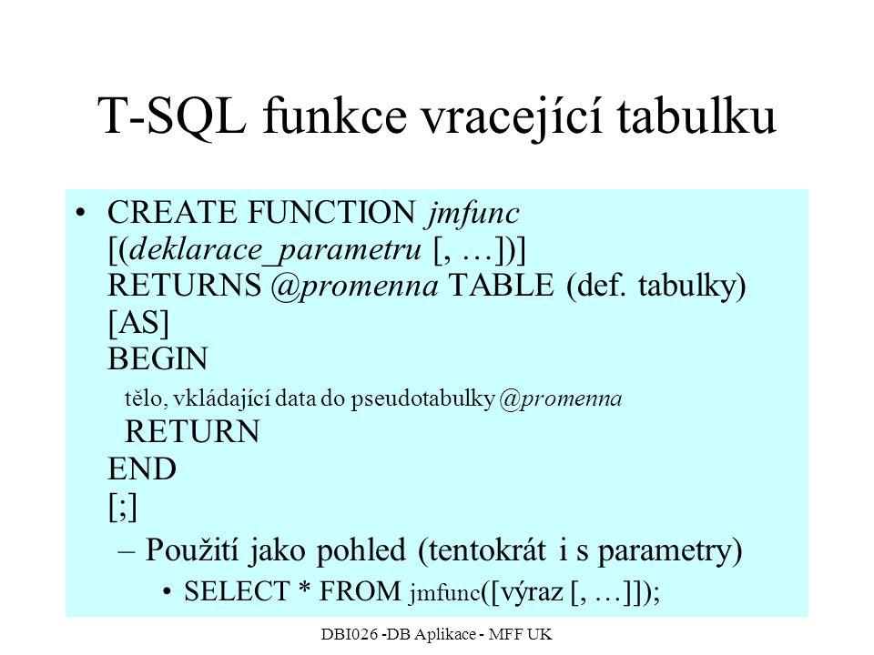 DBI026 -DB Aplikace - MFF UK T-SQL funkce vracející tabulku CREATE FUNCTION jmfunc [(deklarace_parametru [, …])] RETURNS @promenna TABLE (def. tabulky
