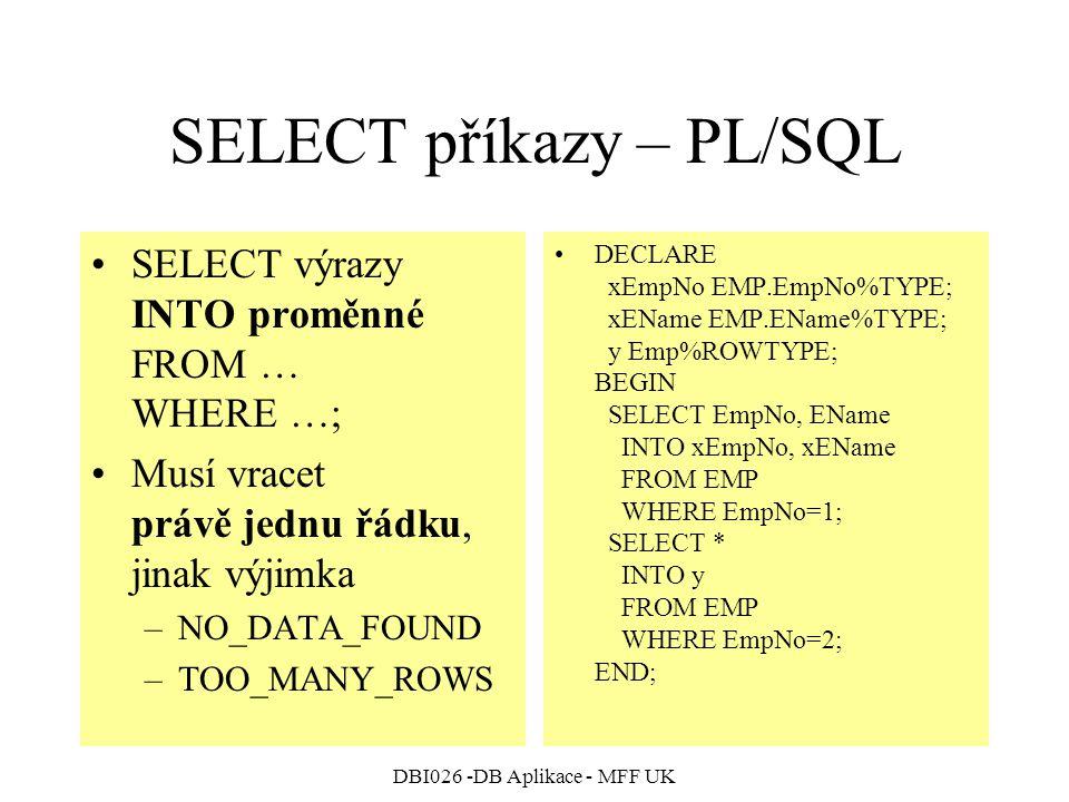 DBI026 -DB Aplikace - MFF UK SELECT příkazy – PL/SQL SELECT výrazy INTO proměnné FROM … WHERE …; Musí vracet právě jednu řádku, jinak výjimka –NO_DATA