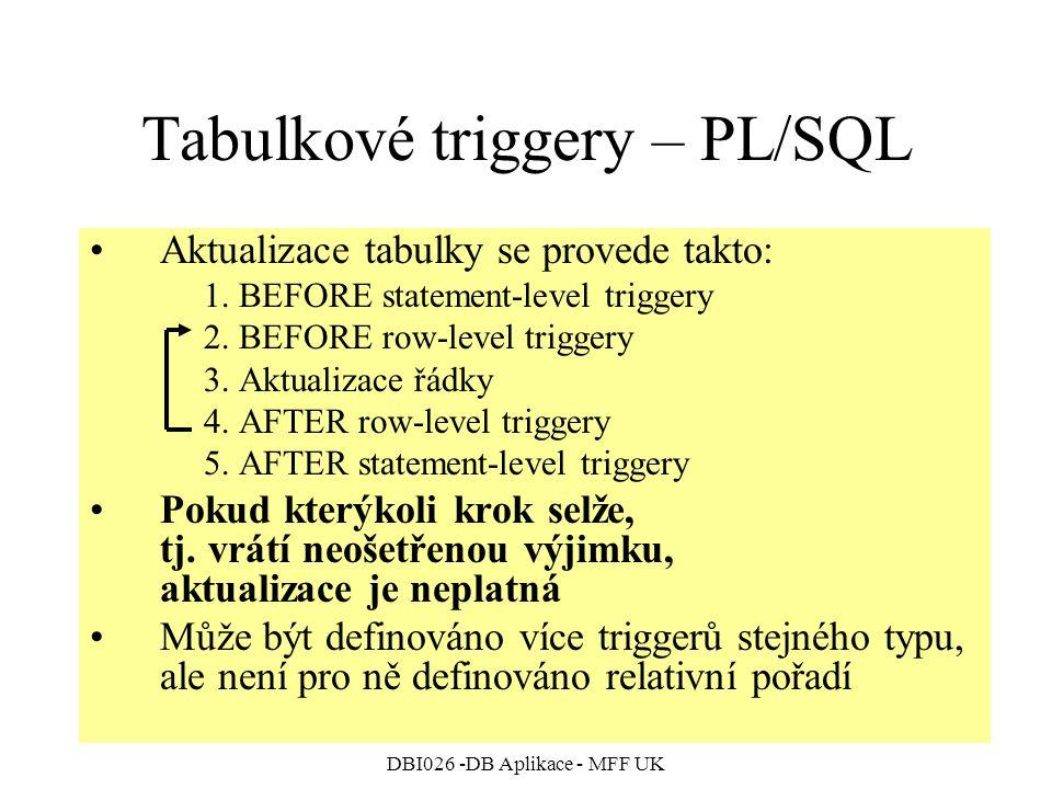 DBI026 -DB Aplikace - MFF UK Tabulkové triggery – PL/SQL Aktualizace tabulky se provede takto: 1. BEFORE statement-level triggery 2. BEFORE row-level