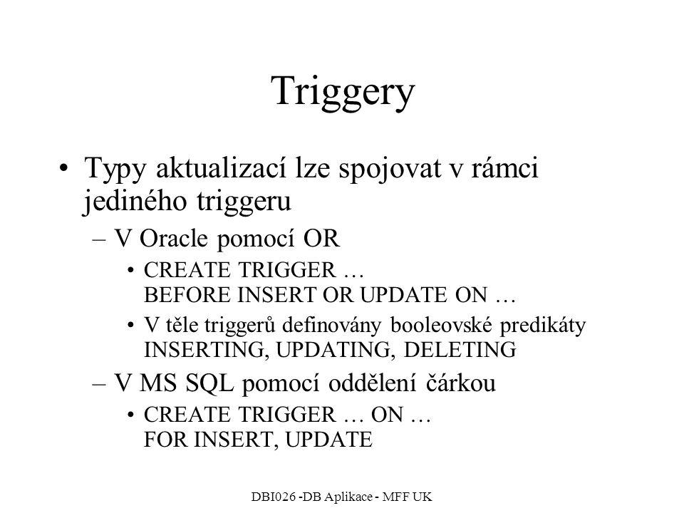DBI026 -DB Aplikace - MFF UK Triggery Typy aktualizací lze spojovat v rámci jediného triggeru –V Oracle pomocí OR CREATE TRIGGER … BEFORE INSERT OR UPDATE ON … V těle triggerů definovány booleovské predikáty INSERTING, UPDATING, DELETING –V MS SQL pomocí oddělení čárkou CREATE TRIGGER … ON … FOR INSERT, UPDATE