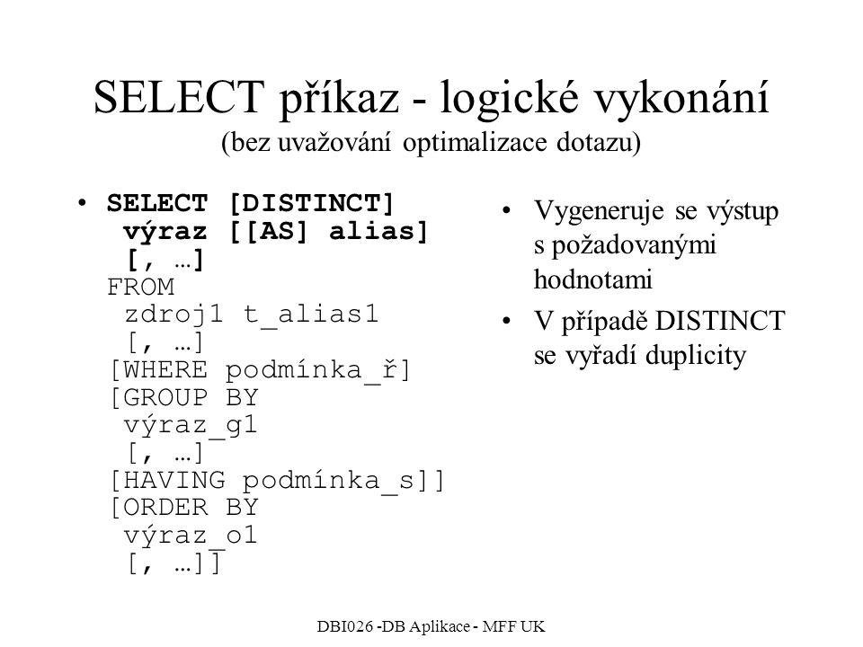 DBI026 -DB Aplikace - MFF UK SELECT příkaz - logické vykonání (bez uvažování optimalizace dotazu) SELECT [DISTINCT] výraz [[AS] alias] [, …] FROM zdroj1 t_alias1 [, …] [WHERE podmínka_ř] [GROUP BY výraz_g1 [, …] [HAVING podmínka_s]] [ORDER BY výraz_o1 [, …]] Vygeneruje se výstup s požadovanými hodnotami V případě DISTINCT se vyřadí duplicity
