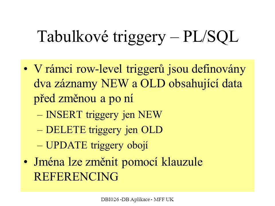 DBI026 -DB Aplikace - MFF UK Tabulkové triggery – PL/SQL V rámci row-level triggerů jsou definovány dva záznamy NEW a OLD obsahující data před změnou a po ní –INSERT triggery jen NEW –DELETE triggery jen OLD –UPDATE triggery obojí Jména lze změnit pomocí klauzule REFERENCING
