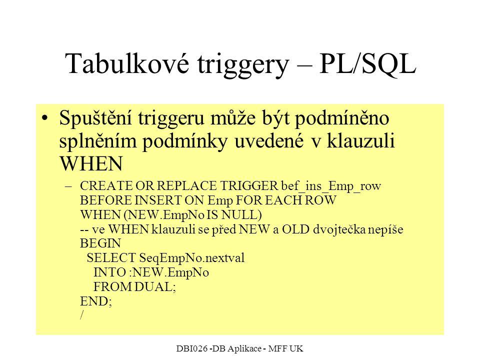 DBI026 -DB Aplikace - MFF UK Tabulkové triggery – PL/SQL Spuštění triggeru může být podmíněno splněním podmínky uvedené v klauzuli WHEN –CREATE OR REP