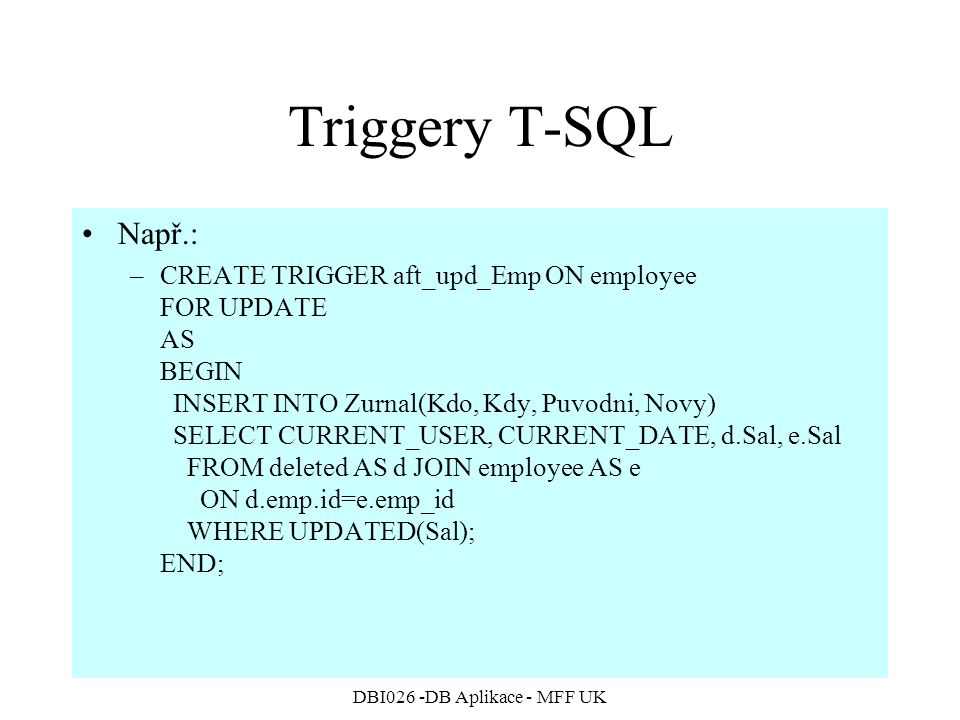 DBI026 -DB Aplikace - MFF UK Triggery T-SQL Např.: –CREATE TRIGGER aft_upd_Emp ON employee FOR UPDATE AS BEGIN INSERT INTO Zurnal(Kdo, Kdy, Puvodni, Novy) SELECT CURRENT_USER, CURRENT_DATE, d.Sal, e.Sal FROM deleted AS d JOIN employee AS e ON d.emp.id=e.emp_id WHERE UPDATED(Sal); END;