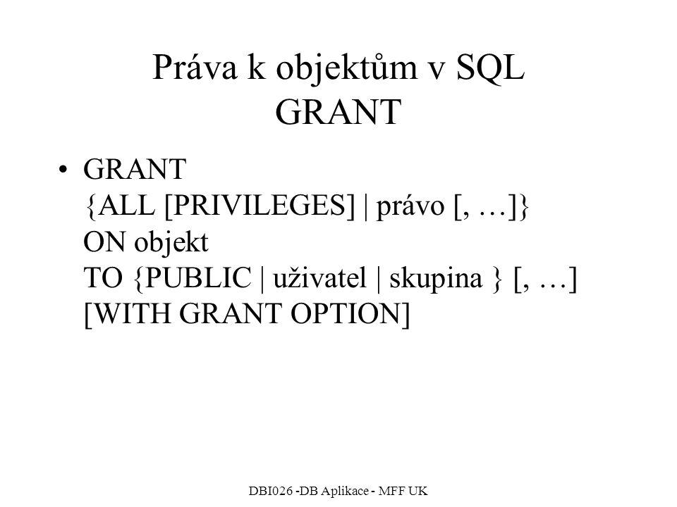 DBI026 -DB Aplikace - MFF UK Práva k objektům v SQL GRANT GRANT {ALL [PRIVILEGES] | právo [, …]} ON objekt TO {PUBLIC | uživatel | skupina } [, …] [WITH GRANT OPTION]