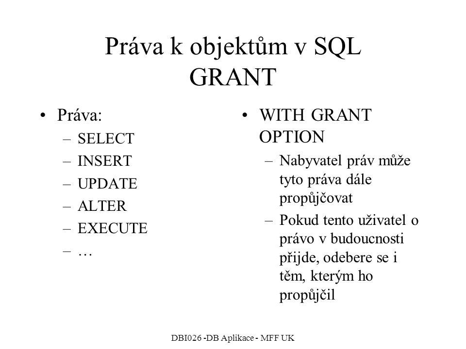 DBI026 -DB Aplikace - MFF UK Práva k objektům v SQL GRANT Práva: –SELECT –INSERT –UPDATE –ALTER –EXECUTE –… WITH GRANT OPTION –Nabyvatel práv může tyto práva dále propůjčovat –Pokud tento uživatel o právo v budoucnosti přijde, odebere se i těm, kterým ho propůjčil
