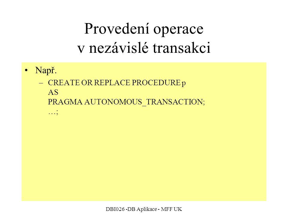 DBI026 -DB Aplikace - MFF UK Provedení operace v nezávislé transakci Např. –CREATE OR REPLACE PROCEDURE p AS PRAGMA AUTONOMOUS_TRANSACTION; …;