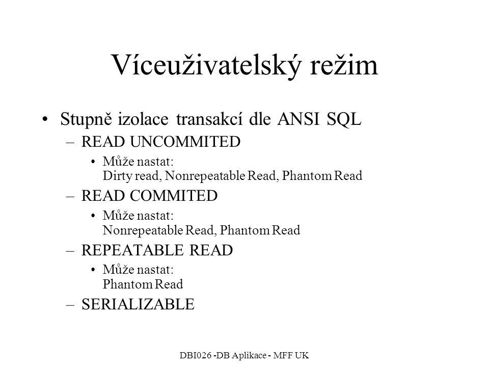 DBI026 -DB Aplikace - MFF UK Víceuživatelský režim Stupně izolace transakcí dle ANSI SQL –READ UNCOMMITED Může nastat: Dirty read, Nonrepeatable Read, Phantom Read –READ COMMITED Může nastat: Nonrepeatable Read, Phantom Read –REPEATABLE READ Může nastat: Phantom Read –SERIALIZABLE