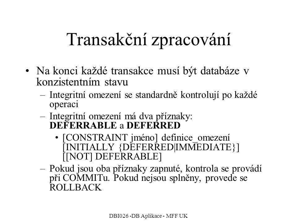 DBI026 -DB Aplikace - MFF UK Transakční zpracování Na konci každé transakce musí být databáze v konzistentním stavu –Integritní omezení se standardně kontrolují po každé operaci –Integritní omezení má dva příznaky: DEFERRABLE a DEFERRED [CONSTRAINT jméno] definice_omezení [INITIALLY {DEFERRED|IMMEDIATE}] [[NOT] DEFERRABLE] –Pokud jsou oba příznaky zapnuté, kontrola se provádí při COMMITu.