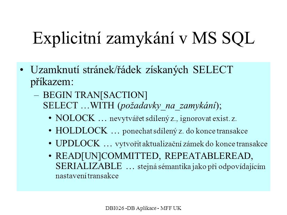 DBI026 -DB Aplikace - MFF UK Explicitní zamykání v MS SQL Uzamknutí stránek/řádek získaných SELECT příkazem: –BEGIN TRAN[SACTION] SELECT …WITH (požada
