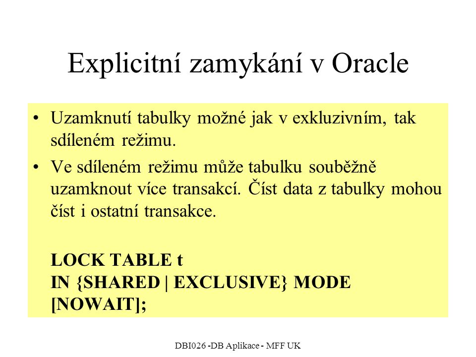 DBI026 -DB Aplikace - MFF UK Explicitní zamykání v Oracle Uzamknutí tabulky možné jak v exkluzivním, tak sdíleném režimu.