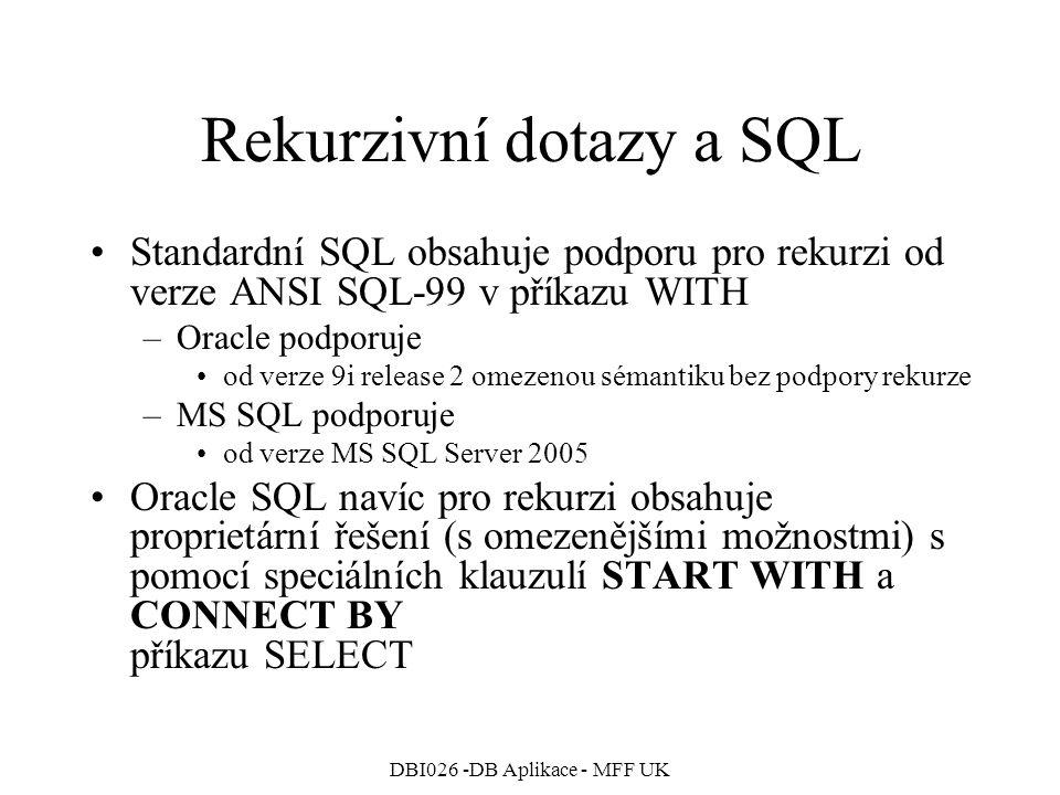 DBI026 -DB Aplikace - MFF UK Rekurzivní dotazy a SQL Standardní SQL obsahuje podporu pro rekurzi od verze ANSI SQL-99 v příkazu WITH –Oracle podporuje od verze 9i release 2 omezenou sémantiku bez podpory rekurze –MS SQL podporuje od verze MS SQL Server 2005 Oracle SQL navíc pro rekurzi obsahuje proprietární řešení (s omezenějšími možnostmi) s pomocí speciálních klauzulí START WITH a CONNECT BY příkazu SELECT