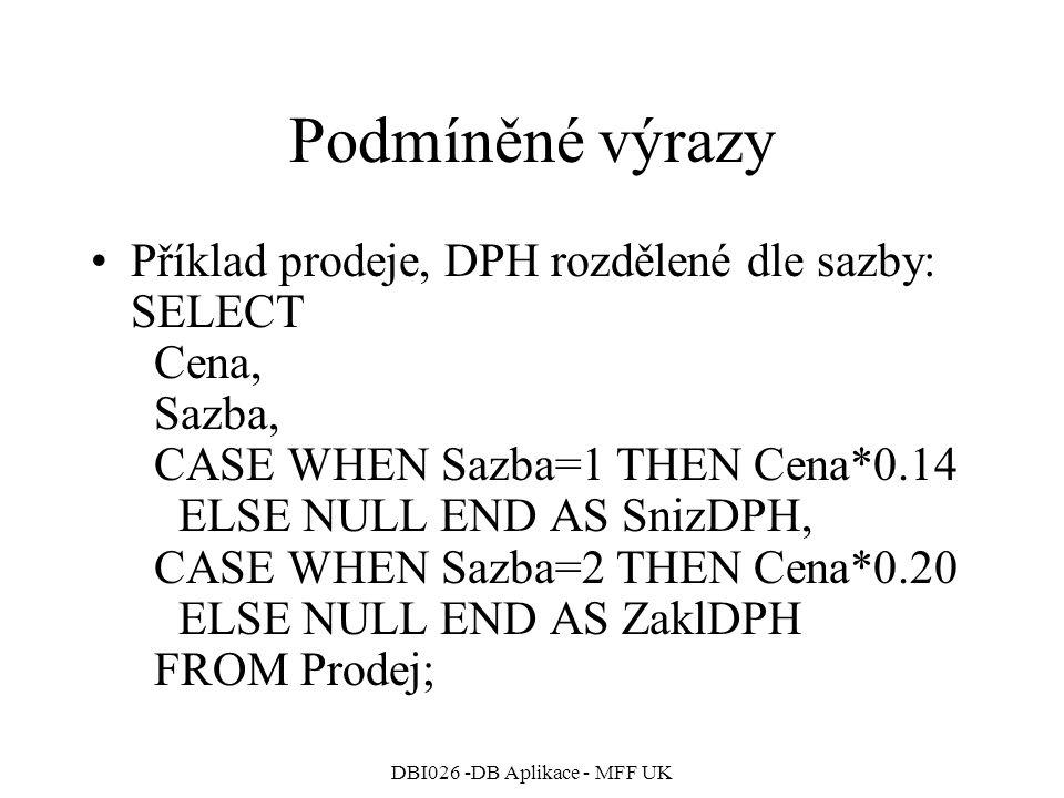 DBI026 -DB Aplikace - MFF UK Podmíněné výrazy Příklad prodeje, DPH rozdělené dle sazby: SELECT Cena, Sazba, CASE WHEN Sazba=1 THEN Cena*0.14 ELSE NULL END AS SnizDPH, CASE WHEN Sazba=2 THEN Cena*0.20 ELSE NULL END AS ZaklDPH FROM Prodej;