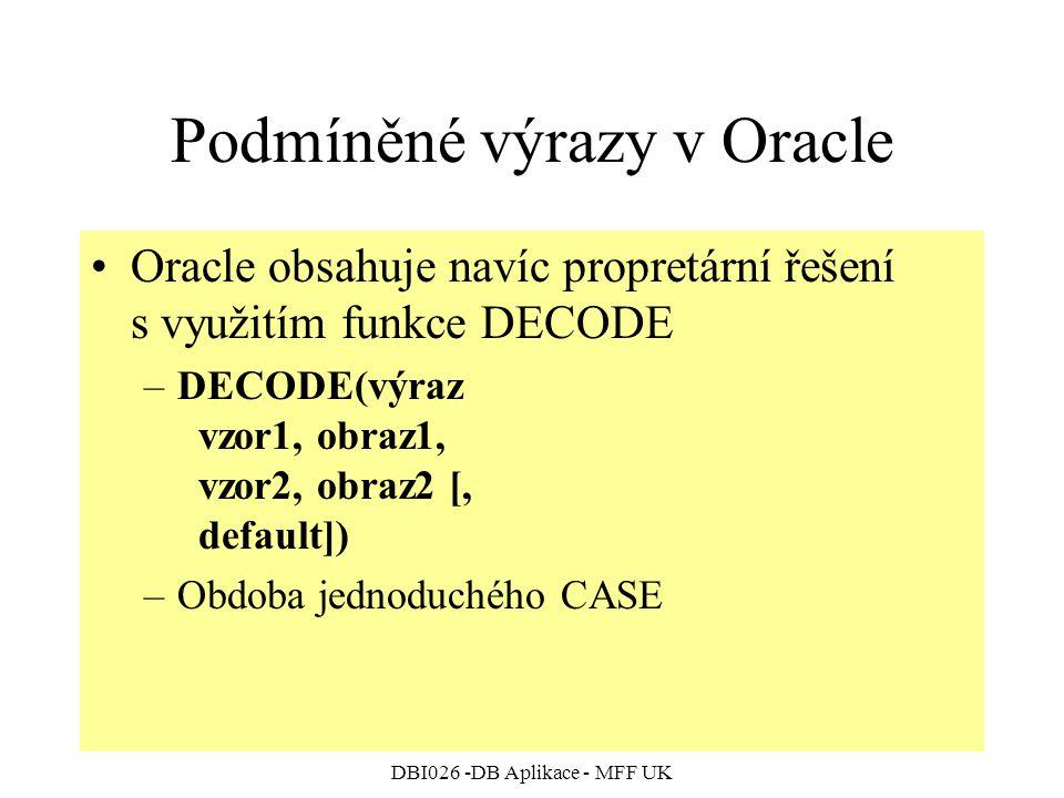 DBI026 -DB Aplikace - MFF UK Podmíněné výrazy v Oracle Oracle obsahuje navíc propretární řešení s využitím funkce DECODE –DECODE(výraz vzor1, obraz1, vzor2, obraz2 [, default]) –Obdoba jednoduchého CASE