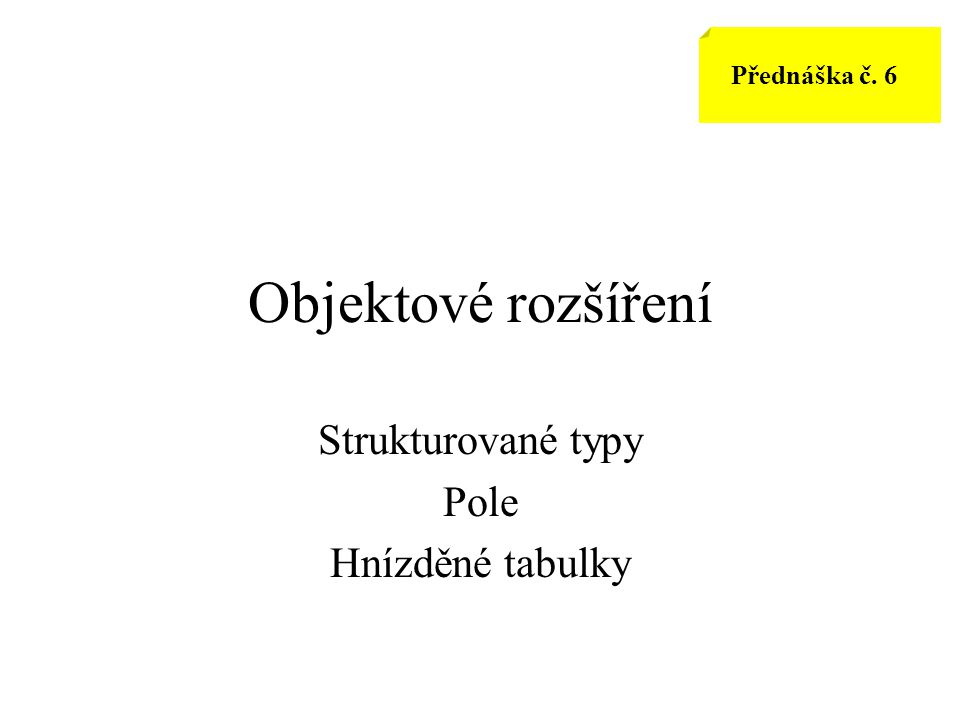 Objektové rozšíření Strukturované typy Pole Hnízděné tabulky Přednáška č. 6