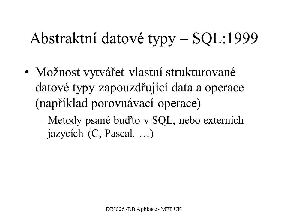 DBI026 -DB Aplikace - MFF UK Abstraktní datové typy – SQL:1999 Možnost vytvářet vlastní strukturované datové typy zapouzdřující data a operace (například porovnávací operace) –Metody psané buďto v SQL, nebo externích jazycích (C, Pascal, …)