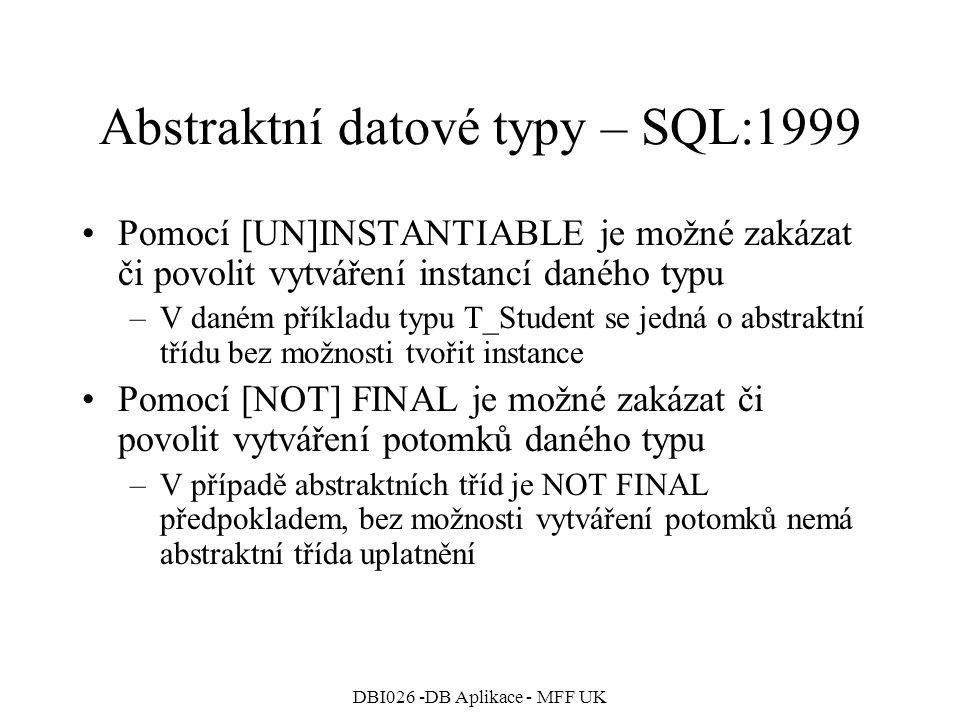 DBI026 -DB Aplikace - MFF UK Abstraktní datové typy – SQL:1999 Pomocí [UN]INSTANTIABLE je možné zakázat či povolit vytváření instancí daného typu –V daném příkladu typu T_Student se jedná o abstraktní třídu bez možnosti tvořit instance Pomocí [NOT] FINAL je možné zakázat či povolit vytváření potomků daného typu –V případě abstraktních tříd je NOT FINAL předpokladem, bez možnosti vytváření potomků nemá abstraktní třída uplatnění