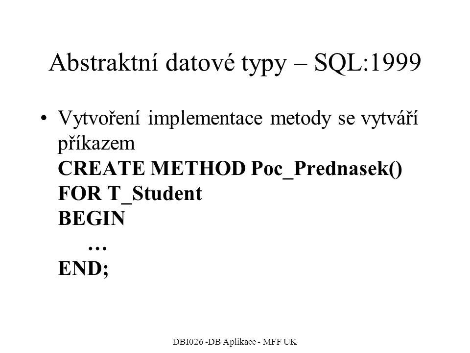 DBI026 -DB Aplikace - MFF UK Abstraktní datové typy – SQL:1999 Vytvoření implementace metody se vytváří příkazem CREATE METHOD Poc_Prednasek() FOR T_Student BEGIN … END;