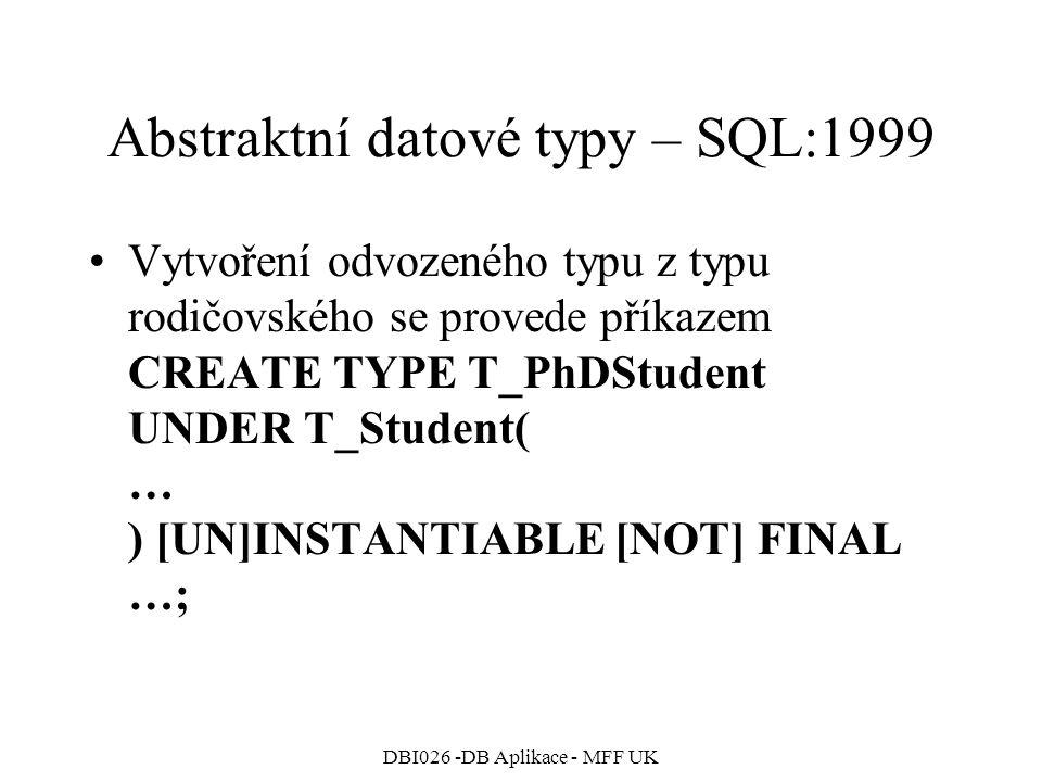 DBI026 -DB Aplikace - MFF UK Abstraktní datové typy – SQL:1999 Vytvoření odvozeného typu z typu rodičovského se provede příkazem CREATE TYPE T_PhDStudent UNDER T_Student( … ) [UN]INSTANTIABLE [NOT] FINAL …;
