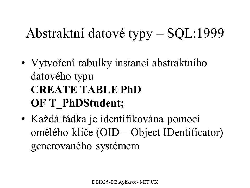 DBI026 -DB Aplikace - MFF UK Abstraktní datové typy – SQL:1999 Vytvoření tabulky instancí abstraktního datového typu CREATE TABLE PhD OF T_PhDStudent;