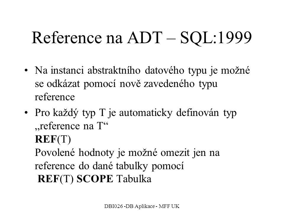 """DBI026 -DB Aplikace - MFF UK Reference na ADT – SQL:1999 Na instanci abstraktního datového typu je možné se odkázat pomocí nově zavedeného typu reference Pro každý typ T je automaticky definován typ """"reference na T REF(T) Povolené hodnoty je možné omezit jen na reference do dané tabulky pomocí REF(T) SCOPE Tabulka"""