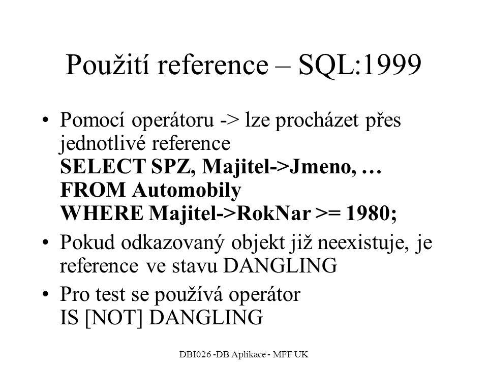 DBI026 -DB Aplikace - MFF UK Použití reference – SQL:1999 Pomocí operátoru -> lze procházet přes jednotlivé reference SELECT SPZ, Majitel->Jmeno, … FROM Automobily WHERE Majitel->RokNar >= 1980; Pokud odkazovaný objekt již neexistuje, je reference ve stavu DANGLING Pro test se používá operátor IS [NOT] DANGLING
